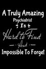 A Truly Amazing Psychiatrist Is Hard To Find And Impossible To Forget: Dot Grid Page Notebook: Gift For Psychiatrist Cover Image