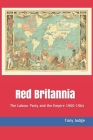Red Britannia: The Labour Party and the Empire 1900-1964 Cover Image