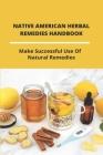 Native American Herbal Remedies Handbook: Make Successful Use Of Natural Remedies: Native American Herbalism Encyclopedia Cover Image