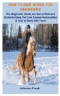 How To Ride Horse For Beginners: How To Ride Horse For Beginners: The Beginners Guide On How To Ride And Understanding the Core Equine Personalities & Cover Image