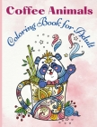 Coffee Animals Coloring Book for Adult: A Fun Coloring Book for Coffee Lovers and Adults Relaxation with Stress Relieving Animals - Funny Coffee Quote Cover Image