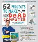 62 Projects to Make with a Dead Computer: (And Other Discarded Electronics) Cover Image