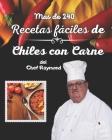 Mas de 240 Recetas fáciles de Chiles con Carne del Chef Raymond: buenas para preparar comidas rapido Cover Image