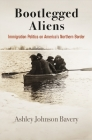Bootlegged Aliens: Immigration Politics on America's Northern Border (Politics and Culture in Modern America) Cover Image