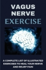 Vagus Nerve Exercise: A Complete List Of Illustrated Exercises To Heal Your Nerve And Relief Pain: Exercise For Inflammation Cover Image