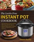 The Lectin Free Instant Pot Cookbook: Easy and Delicious Lectin Free Recipes With 14 days Meal Plan Help You Eliminate Hidden Dangers in Healthy Foods Cover Image