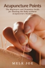 Acupuncture Points: The Beginners and Dummies Guide for Healing the Body without Acupuncture Needles Cover Image