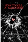 How to Kill a Narcissist: The Definitive Guide to Detect and Defend Yourself from Narcissist. Learn to Play on the Same Ground as the Manipulato Cover Image