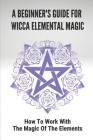 A Beginner's Guide For Wicca Elemental Magic: How To Work With The Magic Of The Elements: Elemental Relationships With Deities Cover Image