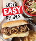 Super Easy Recipes: Incredibly Simple and Perfectly Delicious Cover Image
