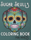 Sugar Skulls Coloring Book For Adults: +50 Premium Coloring Pages Inspired by Día de Los Muertos, Day Of The Dead Coloring Books For Adults Relaxation Cover Image