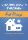 Creating Wealth Through Self Storage: The Investors Guide to Get Started in Self Storage Cover Image