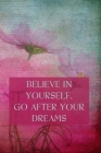 Believe in Yourself. Go After Your Dreams: Inspirational Composition Notebook - College Ruled - Pink Flowers On A Textured Vintage Background Cover Image