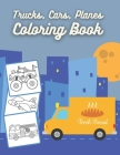 Trucks, Cars, Planes Coloring Book: Coloring Book for Kids & Toddlers for Boys, Girls, for kids ages 2-4 4-8 Cover Image