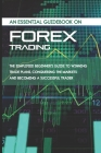 An Essential Guidebook On Forex Trading: The Simplified Beginner's Guide To Winning Trade Plans, Conquering The Markets, And Becoming A Successful Tra Cover Image