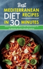 Best Mediterranean Diet Recipes in 30 Minutes: Quick and Healthy Meals, Best Recipes Ready in 30 minutes or less, for Busy People! Cover Image