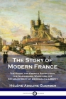 The Story of Modern France: The Kings, the French Revolution, the Napoleonic Wars and the Establishment of Democracy and Liberty Cover Image