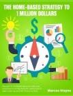 The Home-Based Strategy to 1 Million Dollars: Discover 9+ Profitable Business with Low Investment and Big Rewards. Learn how to Start, Scale Up and Se Cover Image