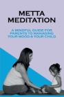 Metta Meditation: A Mindful Guide For Parents To Managing Your Mood & Your Child: Getting Through Cancer Without Losing Your Shit Cover Image