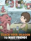 Teach Your Dragon to Make Friends: A Dragon Book To Teach Kids How To Make New Friends. A Cute Children Story To Teach Children About Friendship and S Cover Image