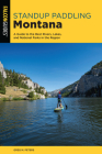 Standup Paddling Montana: A Guide to the Best Rivers, Lakes, and National Parks in the Region Cover Image