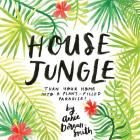 House Jungle: Turn Your Home Into a Plant-Filled Paradise! Cover Image