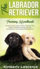 The Labrador Retriever Training Handbook: The Essential Guide For Potty Training Your Puppy, Teaching Commands, Dog Socialization, And Curbing Bad Beh Cover Image