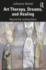 Art Therapy, Dreams, and Healing: Beyond the Looking Glass Cover Image