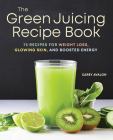 The Green Juicing Recipe Book: 75 Recipes for Weight Loss, Glowing Skin, and Boosted Energy Cover Image