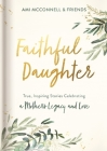 Faithful Daughter: True, Inspiring Stories Celebrating a Mother's Legacy and Love Cover Image