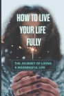 How To Live Your Life Fully: The Journey Of Living A Meaningful Life: How To Change Your Thoughts From Negative To Positive Cover Image