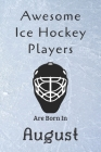 Awesome Ice Hockey Players Are Born In August: Notebook Gift For Hockey Lovers-Hockey Gifts ideas Cover Image