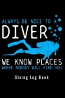 Always Be Nice To A Diver We Know Places Where Nobody Will Find You - Diving Log Book: Scuba Diving Log Dive Logbook 100 Dives Scuba Diver Gift Cover Image