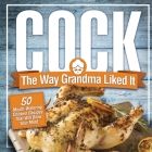 Cock, The Way Grandma Liked It: 50 Mouth-Watering Chicken Recipes That Will Blow Your Mind - A Delicious and Funny Chicken Recipe Cookbook That Will H Cover Image
