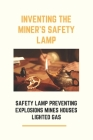 Inventing The Miner's Safety Lamp: Safety Lamp Preventing Explosions Mines Houses Lighted Gas: Carbide Miners Lamps Cover Image