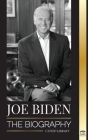 Joe Biden: The biography - The 46th President's Life of Hope, Hardship, Wisdom, and Purpose (Politics) Cover Image