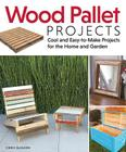 Wood Pallet Projects: Cool and Easy-To-Make Projects for the Home and Garden Cover Image