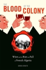 The Blood of the Colony: Wine and the Rise and Fall of French Algeria Cover Image