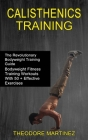 Calisthenics Training: The Revolutionary Bodyweight Training Guide (Bodyweight Fitness Training Workouts With 50 + Effective Exercises) Cover Image