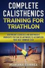 COMPLETE CALISTHENICS TRAINING For TRIATHLON: BODYWEIGHT EXERCISES AND BODYWEIGHT WORKOUTS YOU CAN DO ANYWHERE To ACCOMPLISH YOUR BEST IRONMAN EVER Cover Image