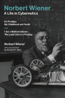 Norbert Wiener--A Life in Cybernetics: Ex-Prodigy: My Childhood and Youth and I Am a Mathematician: The Later Life of a Prodigy Cover Image