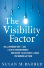 The Visibility Factor: Break Through Your Fears, Stand In Your Own Power And Become The Authentic Leader You Were Meant To Be Cover Image