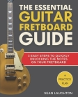 The Essential Guitar Fretboard Guide: 3 Easy Steps To Quickly Unlocking The Notes On Your Fretboard Cover Image