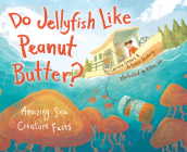 Do Jellyfish Like Peanut Butter?: Amazing Sea Creature Facts Cover Image