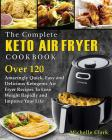 The Complete Keto Air Fryer Cookbook: Over 120 Amazingly Quick, Easy and Delicious Ketogenic Air Fryer Recipes to Lose Weight Rapidly and Improve Your Cover Image