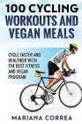 100 CYCLING WORKOUTS And VEGAN MEALS: CYCLE FASTER AND HEALTHIER WITH THE BEST FITNESS And VEGAN PROGRAM Cover Image