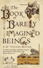 The Book of Barely Imagined Beings: A 21st-Century Bestiary Cover Image
