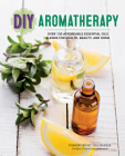 DIY Aromatherapy: Over 130 Affordable Essential Oils Blends for Health, Beauty, and Home Cover Image