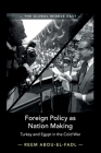 Foreign Policy as Nation Making: Turkey and Egypt in the Cold War (Global Middle East #6) Cover Image
