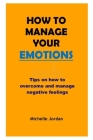 How to Manage Your Emotions: Tips on how to overcome and manage negative emotions Cover Image